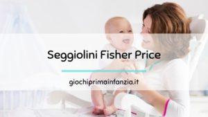 Seggiolini Fisher-Price per Bambini Piccoli: alla scoperta dei Migliori