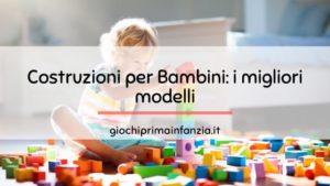 Costruzioni per Bambini: migliori modelli suddivisi per età e marca